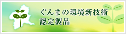 ぐんまの環境新技術認定製品